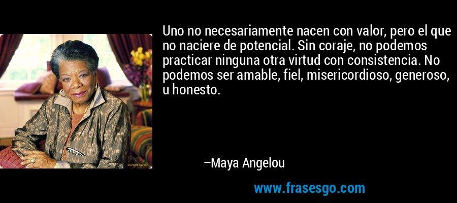 Uno no necesariamente nacen con valor, pero el que no naciere de potencial. Sin coraje, no podemos practicar ninguna otra virtud con consistencia. No podemos ser amable, fiel, misericordioso, generoso, u honesto. – Maya Angelou