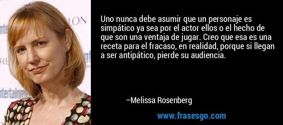 Uno nunca debe asumir que un personaje es simpático ya sea por el actor ellos o el hecho de que son una ventaja de jugar. Creo que esa es una receta para el fracaso, en realidad, porque si llegan a ser antipático, pierde su audiencia. – Melissa Rosenberg