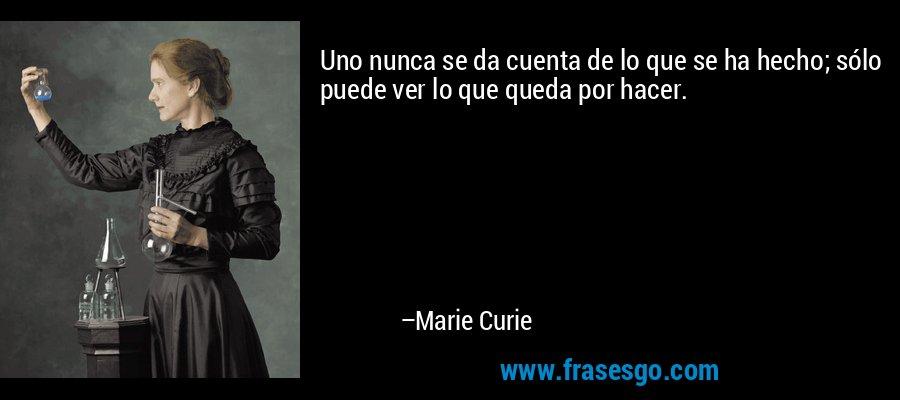 Uno nunca se da cuenta de lo que se ha hecho; sólo puede ver lo que queda por hacer. – Marie Curie