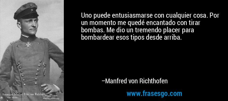 Uno puede entusiasmarse con cualquier cosa. Por un momento me quedé encantado con tirar bombas. Me dio un tremendo placer para bombardear esos tipos desde arriba. – Manfred von Richthofen