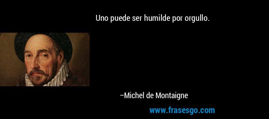 Uno puede ser humilde por orgullo. – Michel de Montaigne