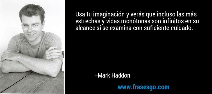 Usa tu imaginación y verás que incluso las más estrechas y vidas monótonas son infinitos en su alcance si se examina con suficiente cuidado. – Mark Haddon