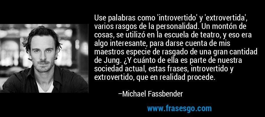 Use palabras como 'introvertido' y 'extrovertida', varios rasgos de la personalidad. Un montón de cosas, se utilizó en la escuela de teatro, y eso era algo interesante, para darse cuenta de mis maestros especie de rasgado de una gran cantidad de Jung. ¿Y cuánto de ella es parte de nuestra sociedad actual, estas frases, introvertido y extrovertido, que en realidad procede. – Michael Fassbender
