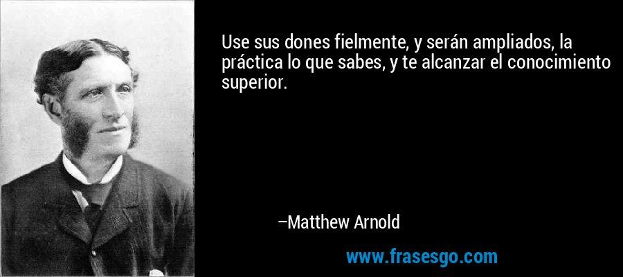 Use sus dones fielmente, y serán ampliados, la práctica lo que sabes, y te alcanzar el conocimiento superior. – Matthew Arnold
