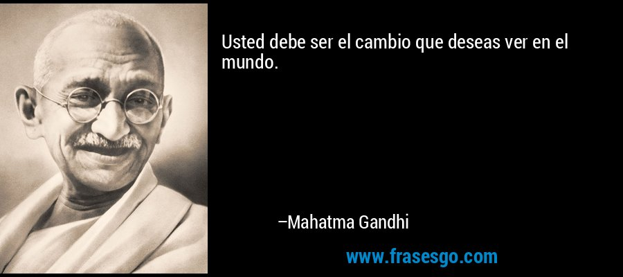 Usted debe ser el cambio que deseas ver en el mundo. – Mahatma Gandhi