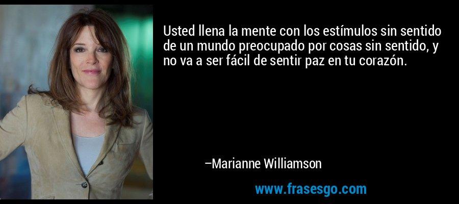 Usted llena la mente con los estímulos sin sentido de un mundo preocupado por cosas sin sentido, y no va a ser fácil de sentir paz en tu corazón. – Marianne Williamson