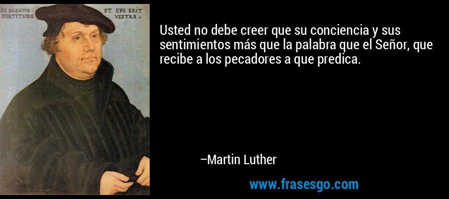 Usted no debe creer que su conciencia y sus sentimientos más que la palabra que el Señor, que recibe a los pecadores a que predica. – Martin Luther