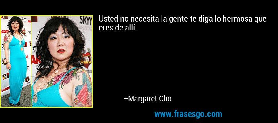 Usted no necesita la gente te diga lo hermosa que eres de allí. – Margaret Cho