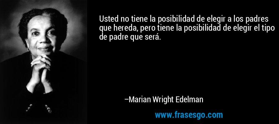 Usted no tiene la posibilidad de elegir a los padres que hereda, pero tiene la posibilidad de elegir el tipo de padre que será. – Marian Wright Edelman