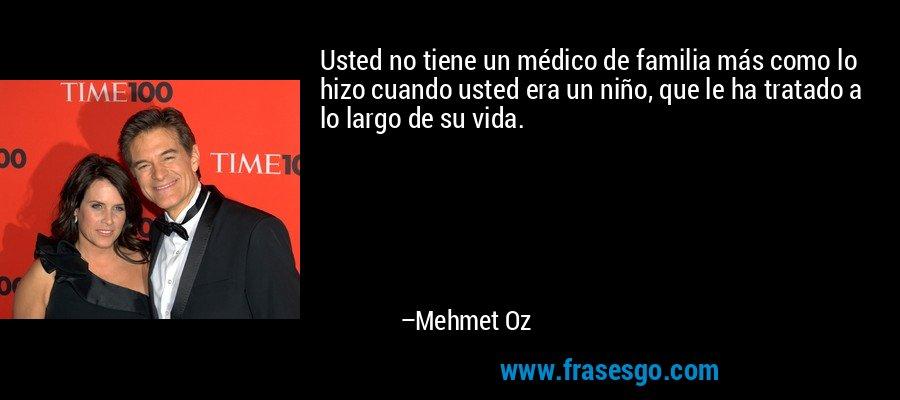 Usted no tiene un médico de familia más como lo hizo cuando usted era un niño, que le ha tratado a lo largo de su vida. – Mehmet Oz