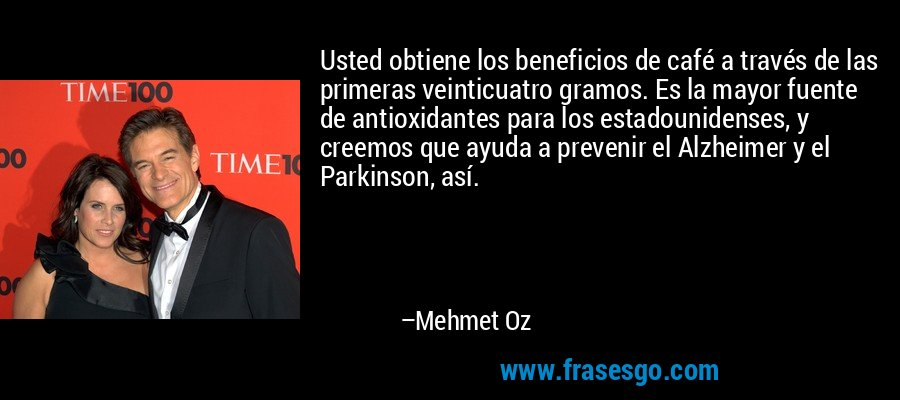 Usted obtiene los beneficios de café a través de las primeras veinticuatro gramos. Es la mayor fuente de antioxidantes para los estadounidenses, y creemos que ayuda a prevenir el Alzheimer y el Parkinson, así. – Mehmet Oz