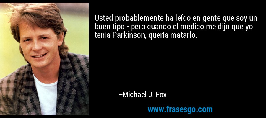 Usted probablemente ha leído en gente que soy un buen tipo - pero cuando el médico me dijo que yo tenía Parkinson, quería matarlo. – Michael J. Fox