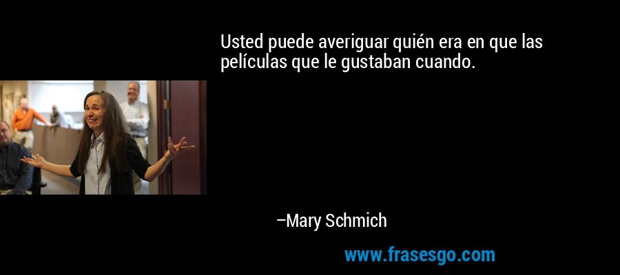 Usted puede averiguar quién era en que las películas que le gustaban cuando. – Mary Schmich