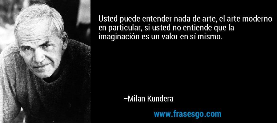 Usted puede entender nada de arte, el arte moderno en particular, si usted no entiende que la imaginación es un valor en sí mismo. – Milan Kundera
