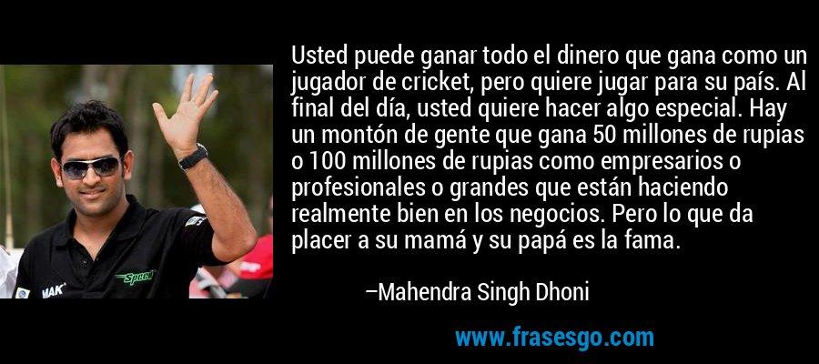 Usted puede ganar todo el dinero que gana como un jugador de cricket, pero quiere jugar para su país. Al final del día, usted quiere hacer algo especial. Hay un montón de gente que gana 50 millones de rupias o 100 millones de rupias como empresarios o profesionales o grandes que están haciendo realmente bien en los negocios. Pero lo que da placer a su mamá y su papá es la fama. – Mahendra Singh Dhoni