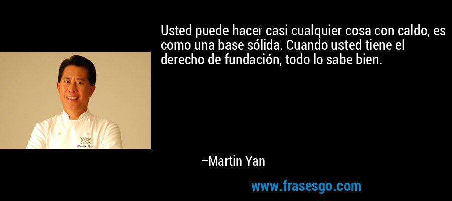 Usted puede hacer casi cualquier cosa con caldo, es como una base sólida. Cuando usted tiene el derecho de fundación, todo lo sabe bien. – Martin Yan