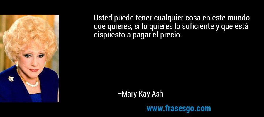 Usted puede tener cualquier cosa en este mundo que quieres, si lo quieres lo suficiente y que está dispuesto a pagar el precio. – Mary Kay Ash