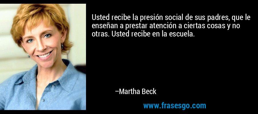 Usted recibe la presión social de sus padres, que le enseñan a prestar atención a ciertas cosas y no otras. Usted recibe en la escuela. – Martha Beck