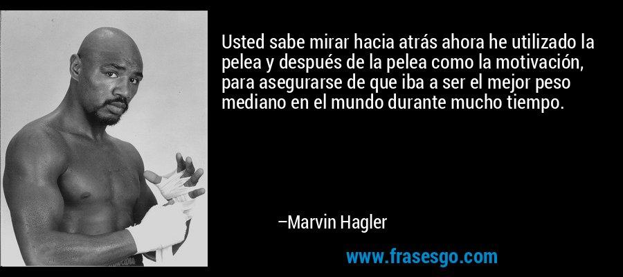 Usted sabe mirar hacia atrás ahora he utilizado la pelea y después de la pelea como la motivación, para asegurarse de que iba a ser el mejor peso mediano en el mundo durante mucho tiempo. – Marvin Hagler