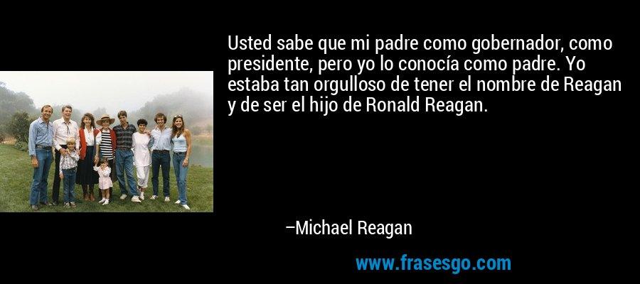 Usted sabe que mi padre como gobernador, como presidente, pero yo lo conocía como padre. Yo estaba tan orgulloso de tener el nombre de Reagan y de ser el hijo de Ronald Reagan. – Michael Reagan