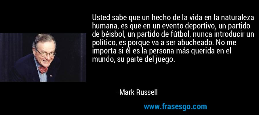 Usted sabe que un hecho de la vida en la naturaleza humana, es que en un evento deportivo, un partido de béisbol, un partido de fútbol, nunca introducir un político, es porque va a ser abucheado. No me importa si él es la persona más querida en el mundo, su parte del juego. – Mark Russell