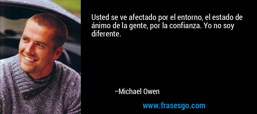 Usted se ve afectado por el entorno, el estado de ánimo de la gente, por la confianza. Yo no soy diferente. – Michael Owen