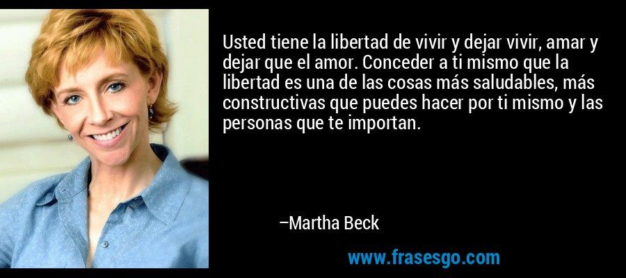 Usted tiene la libertad de vivir y dejar vivir, amar y dejar que el amor. Conceder a ti mismo que la libertad es una de las cosas más saludables, más constructivas que puedes hacer por ti mismo y las personas que te importan. – Martha Beck