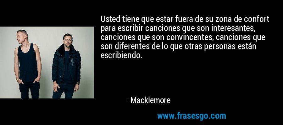 Usted tiene que estar fuera de su zona de confort para escribir canciones que son interesantes, canciones que son convincentes, canciones que son diferentes de lo que otras personas están escribiendo. – Macklemore