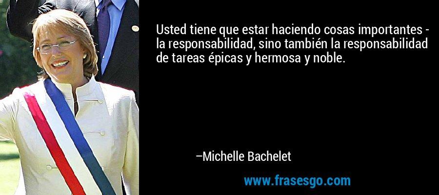 Usted tiene que estar haciendo cosas importantes - la responsabilidad, sino también la responsabilidad de tareas épicas y hermosa y noble. – Michelle Bachelet