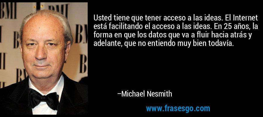 Usted tiene que tener acceso a las ideas. El Internet está facilitando el acceso a las ideas. En 25 años, la forma en que los datos que va a fluir hacia atrás y adelante, que no entiendo muy bien todavía. – Michael Nesmith