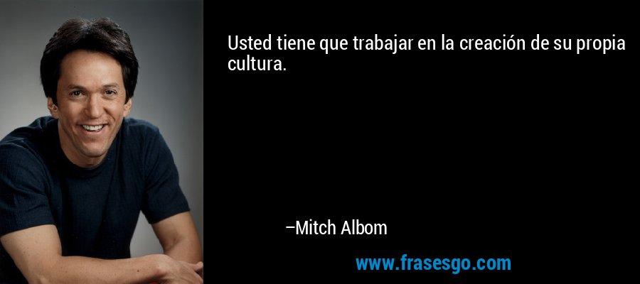 Usted tiene que trabajar en la creación de su propia cultura. – Mitch Albom