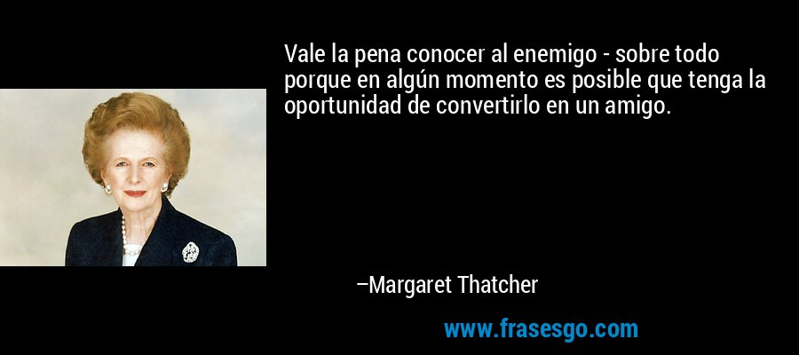Vale la pena conocer al enemigo - sobre todo porque en algún momento es posible que tenga la oportunidad de convertirlo en un amigo. – Margaret Thatcher