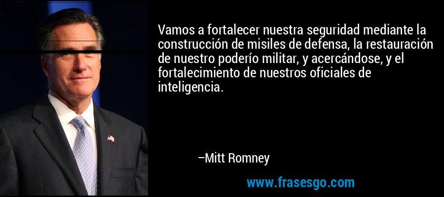 Vamos a fortalecer nuestra seguridad mediante la construcción de misiles de defensa, la restauración de nuestro poderío militar, y acercándose, y el fortalecimiento de nuestros oficiales de inteligencia. – Mitt Romney