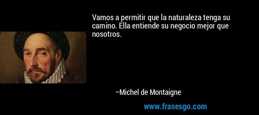 Vamos a permitir que la naturaleza tenga su camino. Ella entiende su negocio mejor que nosotros. – Michel de Montaigne