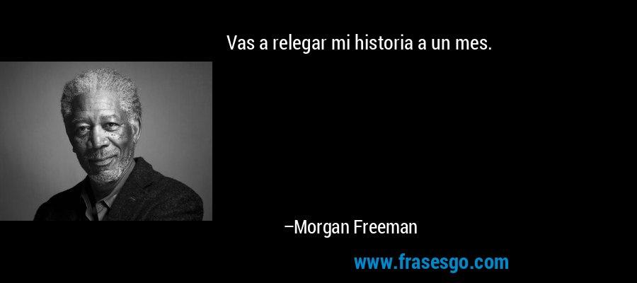Vas a relegar mi historia a un mes. – Morgan Freeman