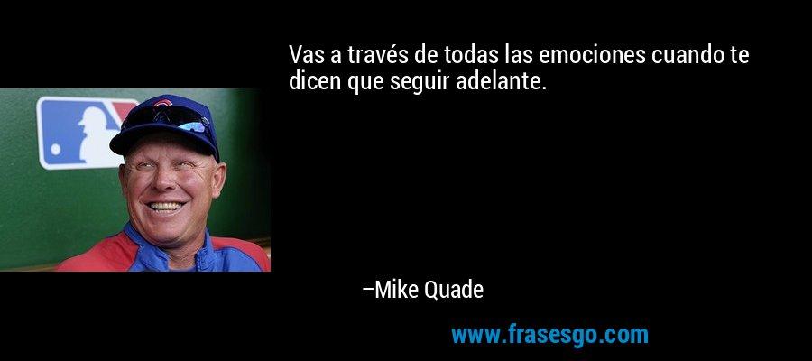 Vas a través de todas las emociones cuando te dicen que seguir adelante. – Mike Quade