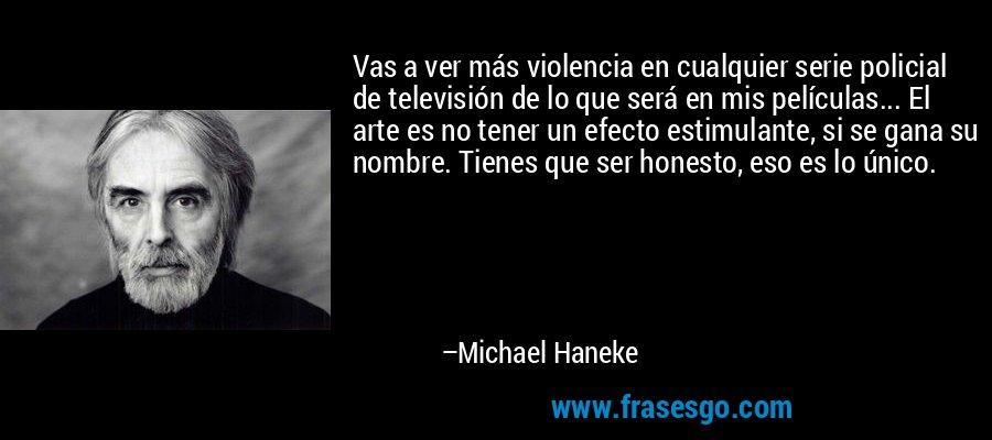 Vas a ver más violencia en cualquier serie policial de televisión de lo que será en mis películas... El arte es no tener un efecto estimulante, si se gana su nombre. Tienes que ser honesto, eso es lo único. – Michael Haneke