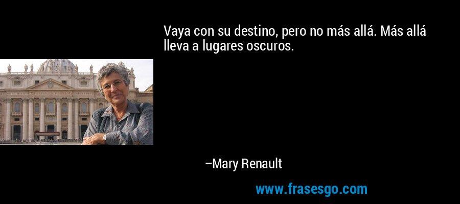 Vaya con su destino, pero no más allá. Más allá lleva a lugares oscuros. – Mary Renault