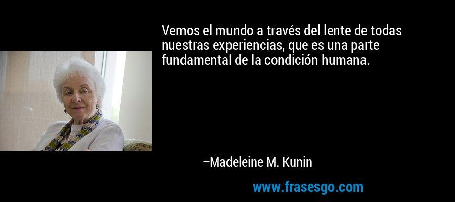 Vemos el mundo a través del lente de todas nuestras experiencias, que es una parte fundamental de la condición humana. – Madeleine M. Kunin