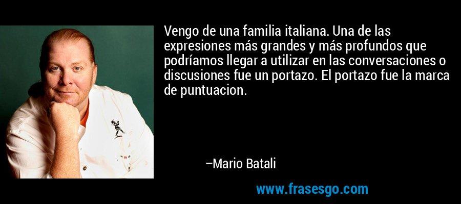 Vengo de una familia italiana. Una de las expresiones más grandes y más profundos que podríamos llegar a utilizar en las conversaciones o discusiones fue un portazo. El portazo fue la marca de puntuacion. – Mario Batali
