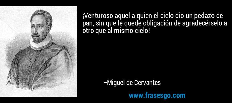 ¡Venturoso aquel a quien el cielo dio un pedazo de pan, sin que le quede obligación de agradecérselo a otro que al mismo cielo! – Miguel de Cervantes