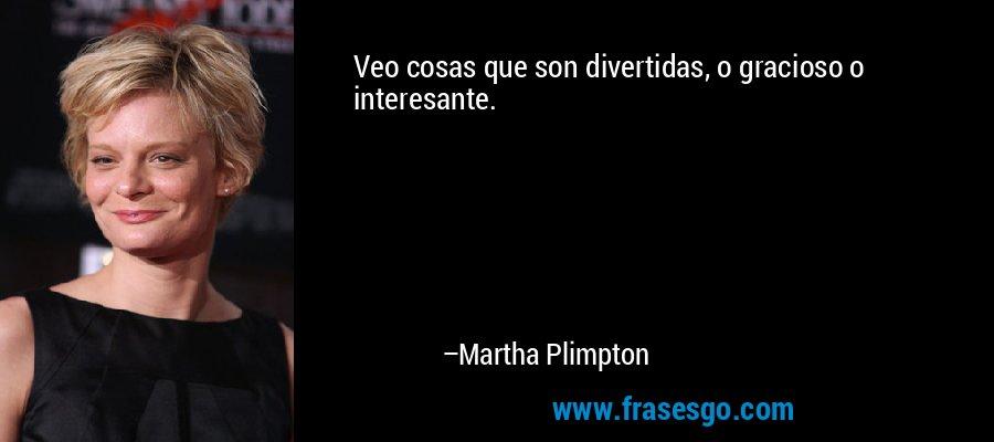 Veo cosas que son divertidas, o gracioso o interesante. – Martha Plimpton