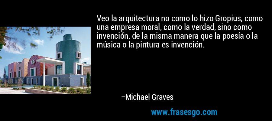 Veo la arquitectura no como lo hizo Gropius, como una empresa moral, como la verdad, sino como invención, de la misma manera que la poesía o la música o la pintura es invención. – Michael Graves