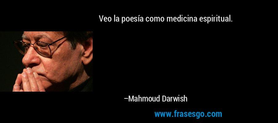 Veo la poesía como medicina espiritual. – Mahmoud Darwish
