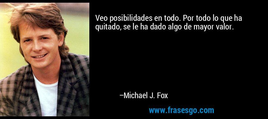 Veo posibilidades en todo. Por todo lo que ha quitado, se le ha dado algo de mayor valor. – Michael J. Fox
