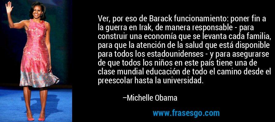 Ver, por eso de Barack funcionamiento: poner fin a la guerra en Irak, de manera responsable - para construir una economía que se levanta cada familia, para que la atención de la salud que está disponible para todos los estadounidenses - y para asegurarse de que todos los niños en este país tiene una de clase mundial educación de todo el camino desde el preescolar hasta la universidad. – Michelle Obama
