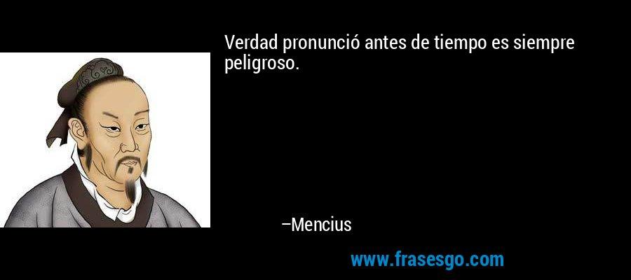 Verdad pronunció antes de tiempo es siempre peligroso. – Mencius