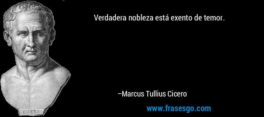 Verdadera nobleza está exento de temor. – Marcus Tullius Cicero