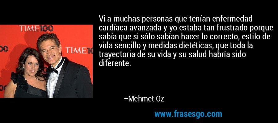 Vi a muchas personas que tenían enfermedad cardíaca avanzada y yo estaba tan frustrado porque sabía que si sólo sabían hacer lo correcto, estilo de vida sencillo y medidas dietéticas, que toda la trayectoria de su vida y su salud habría sido diferente. – Mehmet Oz