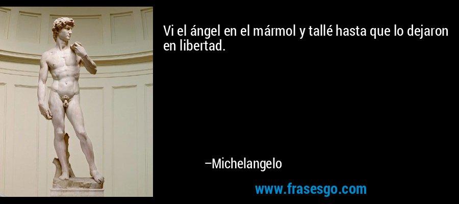 Vi el ángel en el mármol y tallé hasta que lo dejaron en libertad. – Michelangelo